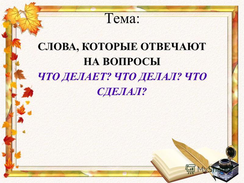 Тема: СЛОВА, КОТОРЫЕ ОТВЕЧАЮТ НА ВОПРОСЫ ЧТО ДЕЛАЕТ? ЧТО ДЕЛАЛ? ЧТО СДЕЛАЛ?