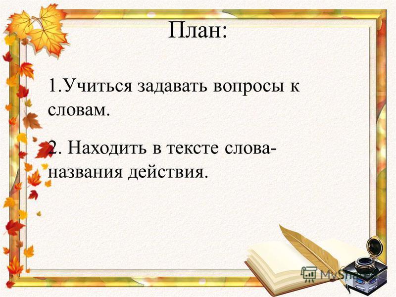 План: 1. Учиться задавать вопросы к словам. 2. Находить в тексте слова- названия действия.