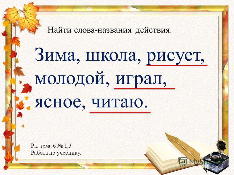 Зима, школа, рисует, молодой, играл, ясное, читаю. Найти слова-названия действия. Р.т. тема 6 1,3 Работа по учебнику.