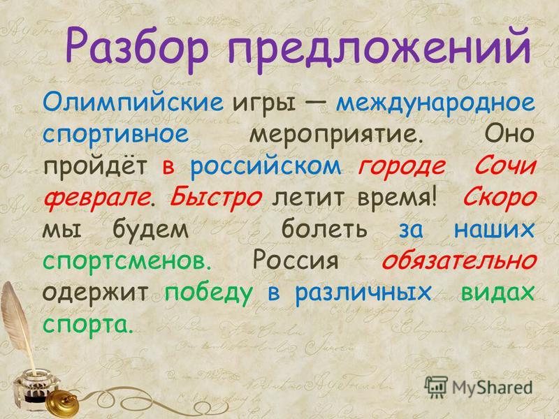 Разбор предложений Олимпийские игры международное спортивное мероприятие. Оно пройдёт в российском городе Сочи феврале. Быстро летит время! Скоро мы будем болеть за наших спортсменов. Россия обязательно одержит победу в различных видах спорта.