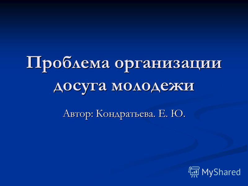Проблема организации досуга молодежи Автор: Кондратьева. Е. Ю.