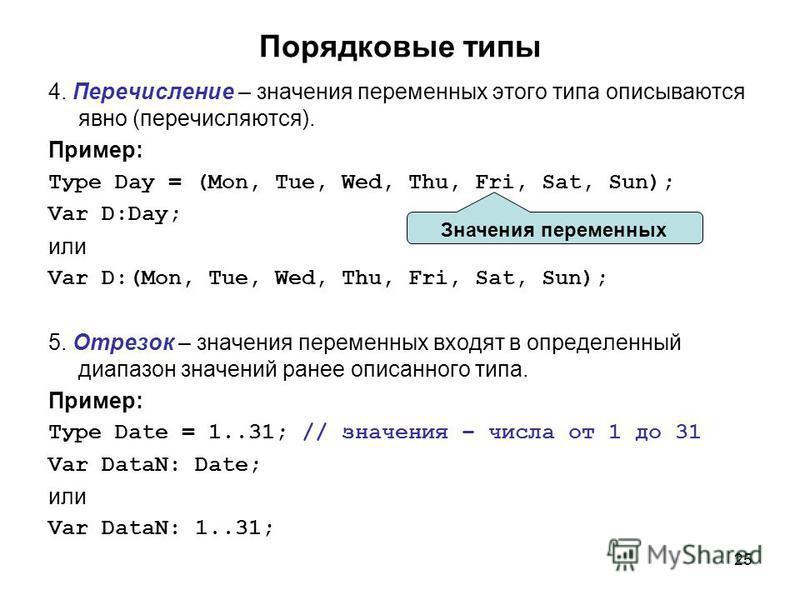 25 Порядковые типы 4. Перечисление – значения переменных этого типа описываются явно (перечисляются). Пример: Туpe Day = (Mon, Tue, Wed, Thu, Fri, Sat, Sun); Var D:Day; или Var D:(Mon, Tue, Wed, Thu, Fri, Sat, Sun); 5. Отрезок – значения переменных в
