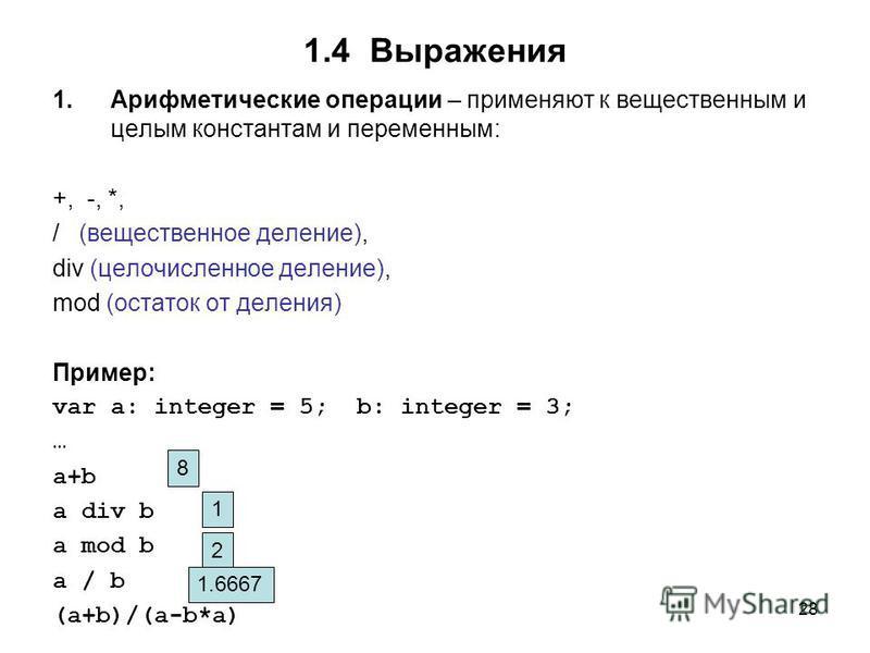 28 1.4 Выражения 1. Арифметические операции – применяют к вещественным и целым константам и переменным: +, -, *, / (вещественное деление), div (целочисленное деление), mod (остаток от деления) Пример: var a: integer = 5; b: integer = 3; … a+b a div b
