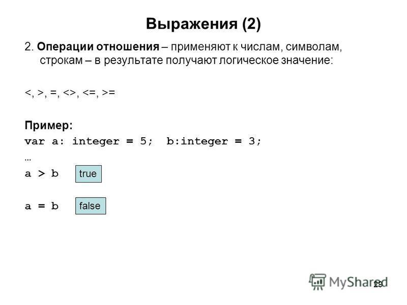 29 Выражения (2) 2. Операции отношения – применяют к числам, символам, строкам – в результате получают логическое значение:, =, <>, = Пример: var a: integer = 5; b:integer = 3; … a > b a = b true false