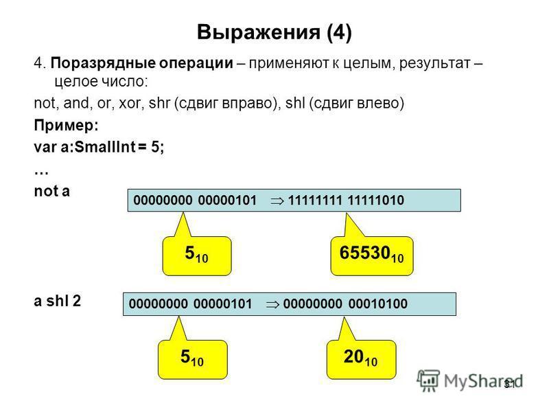 31 Выражения (4) 4. Поразрядные операции – применяют к целым, результат – целое число: not, and, or, xor, shr (сдвиг вправо), shl (сдвиг влево) Пример: var a:SmallInt = 5; … not a a shl 2 00000000 00000101 00000000 00010100 5 10 20 10 00000000 000001