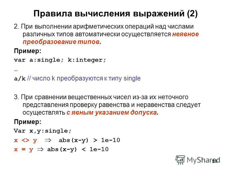 34 Правила вычисления выражений (2) 2. При выполнении арифметических операций над числами различных типов автоматически осуществляется неявное преобразование типов. Пример: var a:single; k:integer; … a/k // число k преобразуются к типу single 3. При