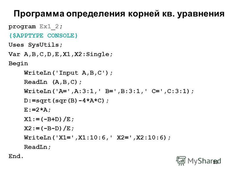 39 Программа определения корней кв. уравнения program Ex1_2; {$APPTYPE CONSOLE} Uses SysUtils; Var A,B,C,D,E,X1,X2:Single; Begin WriteLn('Input A,B,C'); ReadLn (A,B,C); WriteLn('A=',A:3:1,' B=',B:3:1,' C=',C:3:1); D:=sqrt(sqr(B)-4*A*C); E:=2*A; X1:=(