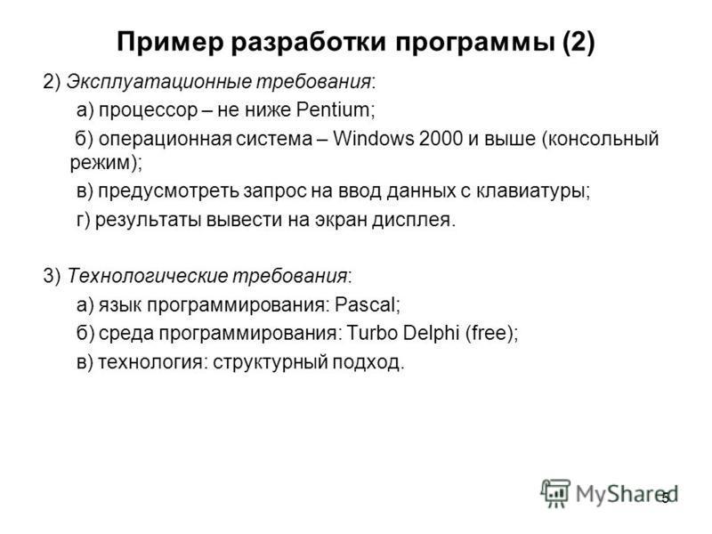 5 Пример разработки программы (2) 2) Эксплуатационные требования: а) процессор – не ниже Pentium; б) операционная система – Windows 2000 и выше (консольный режим); в) предусмотреть запрос на ввод данных с клавиатуры; г) результаты вывести на экран ди