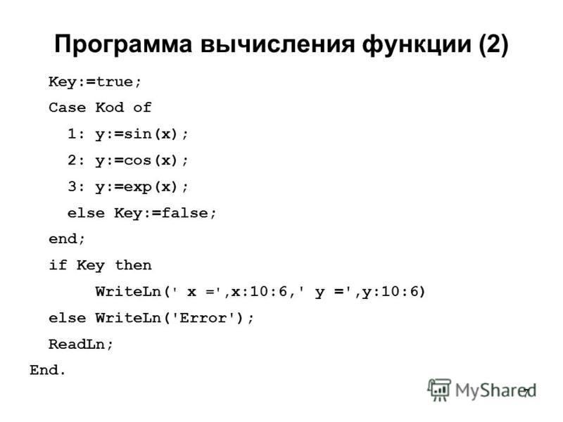 7 Программа вычисления функции (2) Key:=true; Case Kod of 1: y:=sin(x); 2: y:=cos(x); 3: y:=exp(x); else Key:=false; end; if Key then WriteLn( ' x =', x:10:6,' y =',y:10:6) else WriteLn('Error'); ReadLn; End.