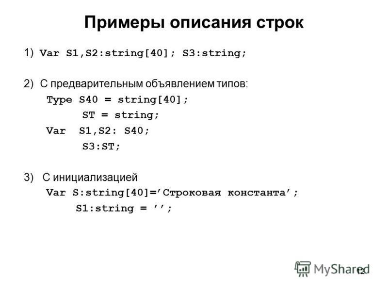 12 Примеры описания строк 1) Var S1,S2:string[40]; S3:string; 2) С предварительным объявлением типов: Type S40 = string[40]; ST = string; Var S1,S2: S40; S3:ST; 3) С инициализацией Var S:string[40]=Строковая константа; S1:string = ;
