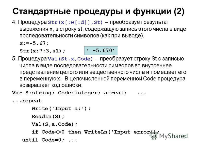 15 Стандартные процедуры и функции (2) 4. Процедура Str(x[:w[:d]],St) – преобразует результат выражения x, в строку st, содержащую запись этого числа в виде последовательности символов (как при выводе). x:=-5.67; Str(x:7:3,s1); 5. Процедура Val(St,x,
