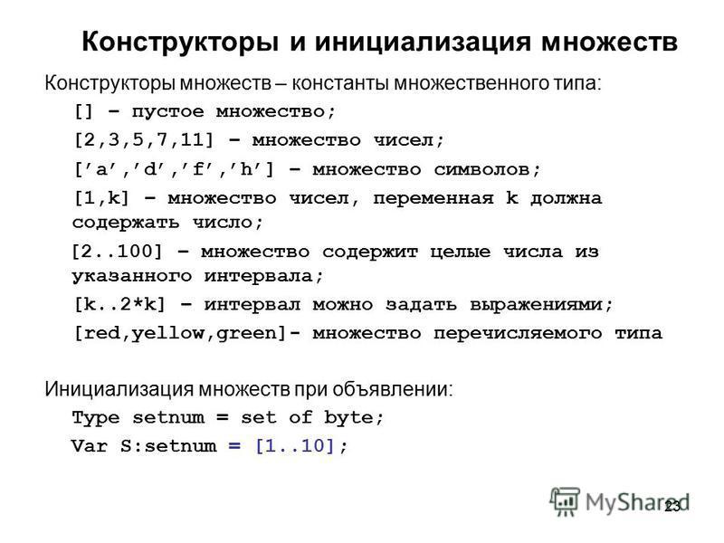 23 Конструкторы и инициализация множеств Конструкторы множеств – константы множественного типа: [] – пустое множество; [2,3,5,7,11] – множество чисел; [a,d,f,h] – множество символов; [1,k] – множество чисел, переменная k должна содержать число; [2..1