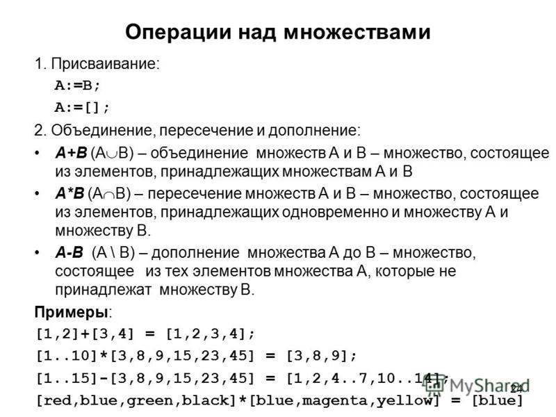 24 Операции над множествами 1. Присваивание: A:=B; A:=[]; 2. Объединение, пересечение и дополнение: А+B (A B) – объединение множеств А и B – множество, состоящее из элементов, принадлежащих множествам А и B А*B (A B) – пересечение множеств А и B – мн