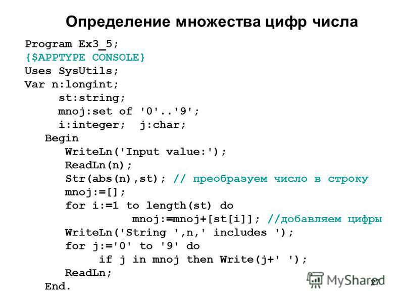 27 Определение множества цифр числа Program Ex3_5; {$APPTYPE CONSOLE} Uses SysUtils; Var n:longint; st:string; mnoj:set of '0'..'9'; i:integer; j:char; Begin WriteLn('Input value:'); ReadLn(n); Str(abs(n),st); // преобразуем число в строку mnoj:=[];