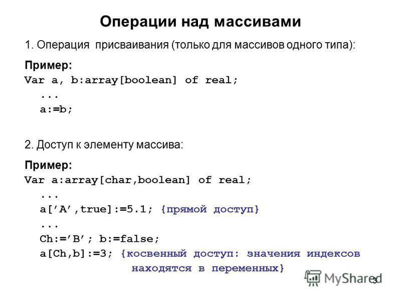 3 Операции над массивами 1. Операция присваивания (только для массивов одного типа): Пример: Var a, b:array[boolean] of real;... a:=b; 2. Доступ к элементу массива: Пример: Var a:array[char,boolean] of real;... a[A,true]:=5.1; {прямой доступ}... Ch:=