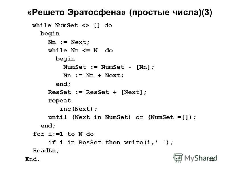 30 «Решето Эратосфена» (простые числа)(3) while NumSet <> [] do begin Nn := Next; while Nn <= N do begin NumSet := NumSet - [Nn]; Nn := Nn + Next; end; ResSet := ResSet + [Next]; repeat inc(Next); until (Next in NumSet) or (NumSet =[]); end; for i:=1
