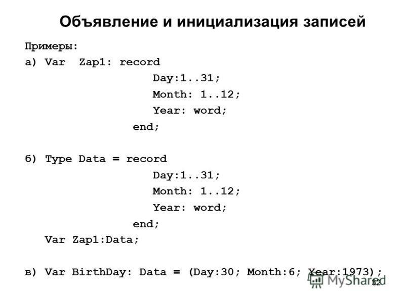 32 Объявление и инициализация записей Примеры: а) Var Zap1: record Day:1..31; Month: 1..12; Year: word; end; б) Type Data = record Day:1..31; Month: 1..12; Year: word; end; Var Zap1:Data; в) Var BirthDay: Data = (Day:30; Month:6; Year:1973);