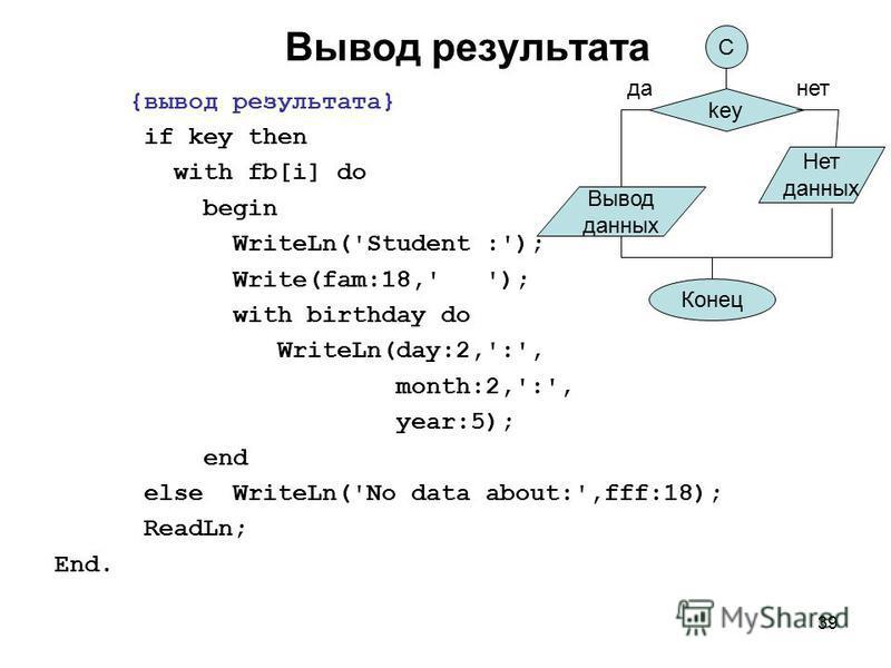 39 Вывод результата {вывод результата} if key then with fb[i] do begin WriteLn('Student :'); Write(fam:18,' '); with birthday do WriteLn(day:2,':', month:2,':', year:5); end else WriteLn('No data about:',fff:18); ReadLn; End. Вывод данных Нет данных