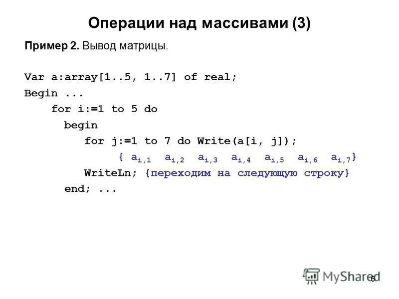 6 Операции над массивами (3) Пример 2. Вывод матрицы. Var a:array[1..5, 1..7] of real; Begin... for i:=1 to 5 do begin for j:=1 to 7 do Write(a[i, j]); { a i,1 a i,2 a i,3 a i,4 a i,5 a i,6 a i,7 } WriteLn; {переходим на следующую строку} end;...