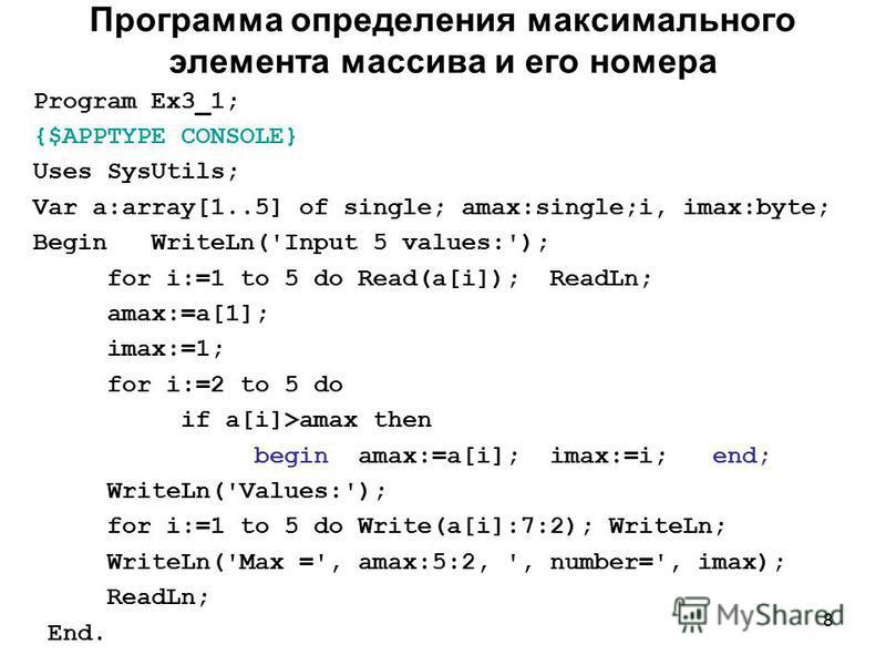 8 Программа определения максимального элемента массива и его номера Program Ex3_1; {$APPTYPE CONSOLE} Uses SysUtils; Var a:array[1..5] of single; amax:single;i, imax:byte; Begin WriteLn('Input 5 values:'); for i:=1 to 5 do Read(a[i]); ReadLn; amax:=a