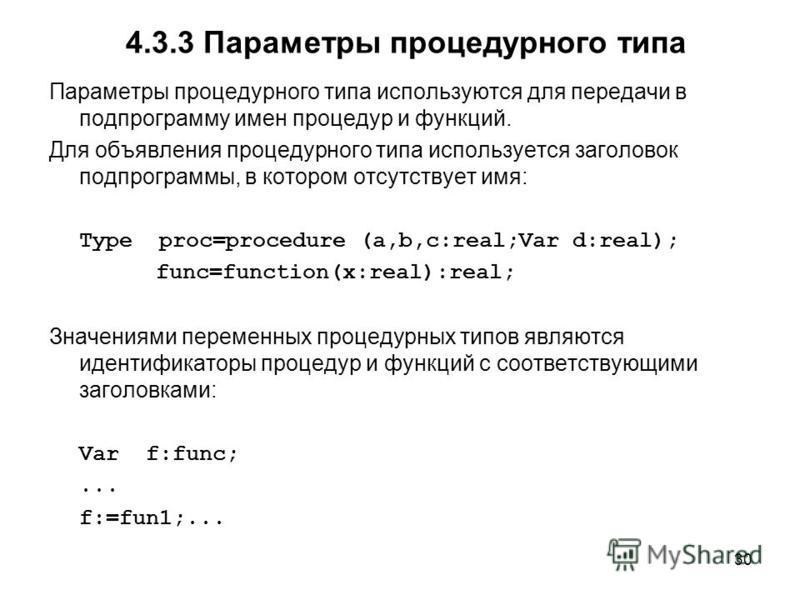 30 4.3.3 Параметры процедурного типа Параметры процедурного типа используются для передачи в подпрограмму имен процедур и функций. Для объявления процедурного типа используется заголовок подпрограммы, в котором отсутствует имя: Type proc=procedure (a