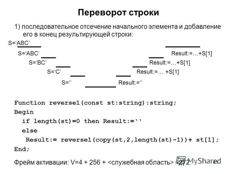 41 Переворот строки 1) последовательное отсечение начального элемента и добавление его в конец результирующей строки: Function reverse1(const st:string):string; Begin if length(st)=0 then Result:= else Result:= reverse1(copy(st,2,length(st)-1))+ st[1