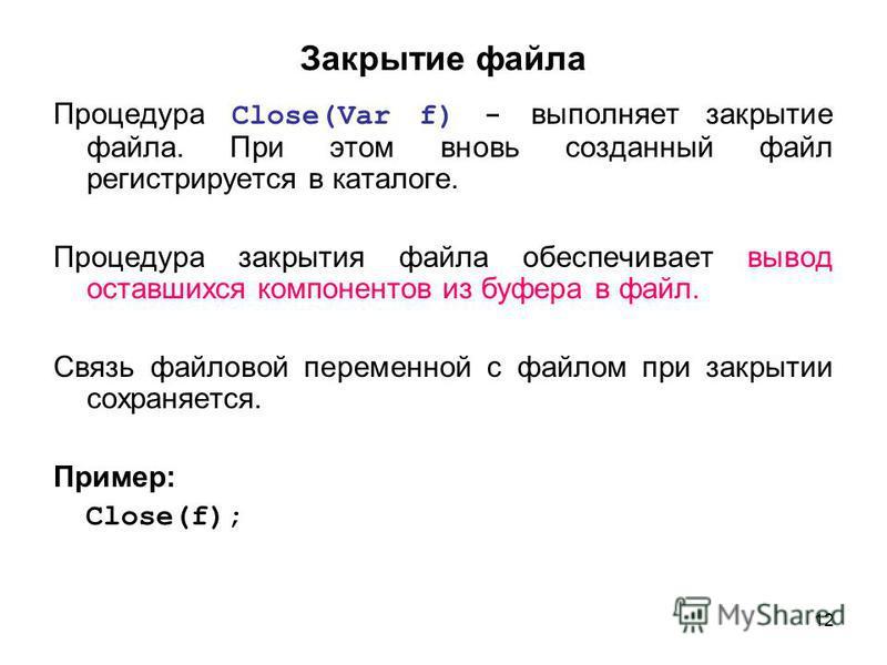 12 Закрытие файла Процедура Close(Var f) - выполняет закрытие файла. При этом вновь созданный файл регистрируется в каталоге. Процедура закрытия файла обеспечивает вывод оставшихся компонентов из буфера в файл. Связь файловой переменной с файлом при
