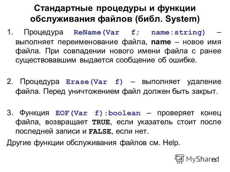 13 Стандартные процедуры и функции обслуживания файлов (библ. System) 1. Процедура ReName(Var f; name:string) – выполняет переименование файла, name – новое имя файла. При совпадении нового имени файла с ранее существовавшим выдается сообщение об оши