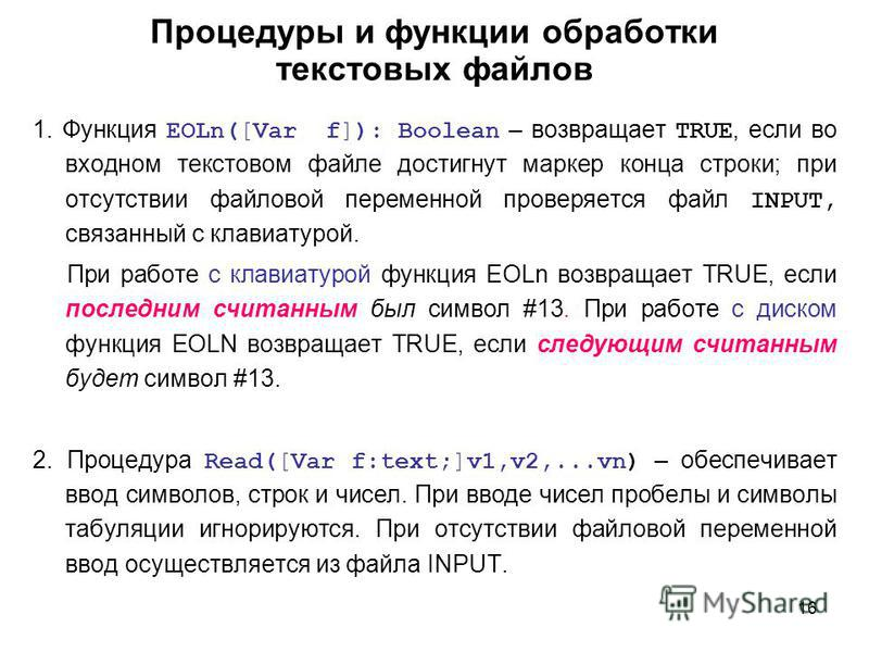 16 Процедуры и функции обработки текстовых файлов 1. Функция EOLn([Var f]): Boolean – возвращает TRUE, если во входном текстовом файле достигнут маркер конца строки; при отсутствии файловой переменной проверяется файл INPUT, связанный с клавиатурой.