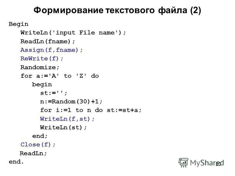 20 Формирование текстового файла (2) Begin WriteLn('input File name'); ReadLn(fname); Assign(f,fname); ReWrite(f); Randomize; for a:='A' to 'Z' do begin st:=''; n:=Random(30)+1; for i:=1 to n do st:=st+a; WriteLn(f,st); WriteLn(st); end; Close(f); Re