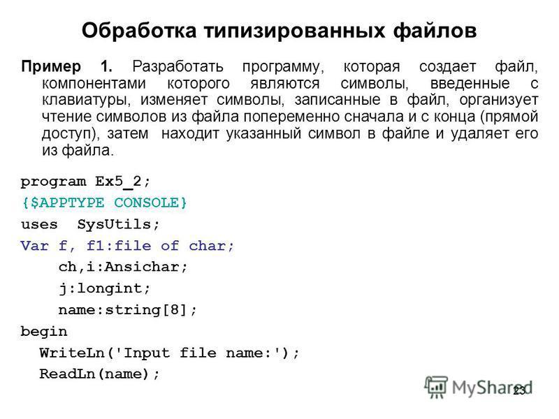 23 Обработка типизированных файлов Пример 1. Разработать программу, которая создает файл, компонентами которого являются символы, введенные с клавиатуры, изменяет символы, записанные в файл, организует чтение символов из файла попеременно сначала и с
