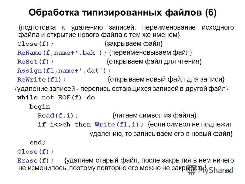 28 Обработка типизированных файлов (6) {подготовка к удалению записей: переименование исходного файла и открытие нового файла с тем же именем} Close(f); {закрываем файл} ReName(f,name+'.bak'); {переименовываем файл} ReSet(f); {открываем файл для чтен