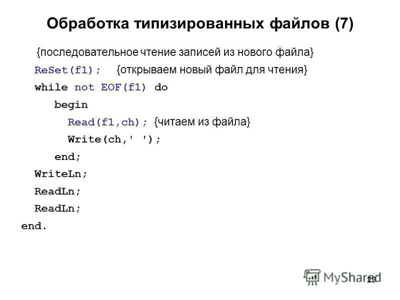 29 Обработка типизированных файлов (7) {последовательное чтение записей из нового файла} ReSet(f1); {открываем новый файл для чтения} while not EOF(f1) do begin Read(f1,ch); {читаем из файла} Write(ch,' '); end; WriteLn; ReadLn; end.