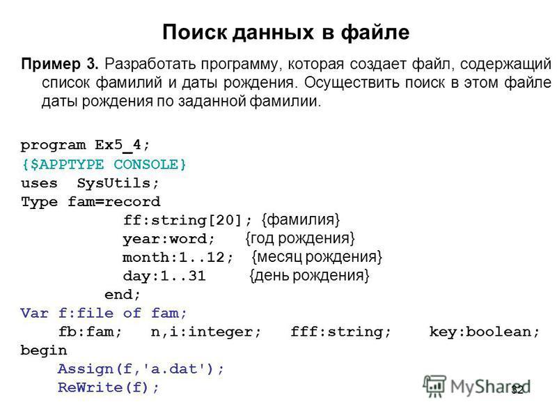 32 Поиск данных в файле Пример 3. Разработать программу, которая создает файл, содержащий список фамилий и даты рождения. Осуществить поиск в этом файле даты рождения по заданной фамилии. program Ex5_4; {$APPTYPE CONSOLE} uses SysUtils; Type fam=reco