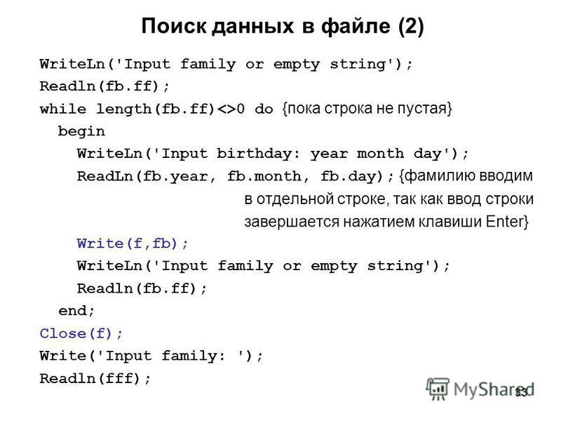 33 Поиск данных в файле (2) WriteLn('Input family or empty string'); Readln(fb.ff); while length(fb.ff)<>0 do {пока строка не пустая} begin WriteLn('Input birthday: year month day'); ReadLn(fb.year, fb.month, fb.day); {фамилию вводим в отдельной стро