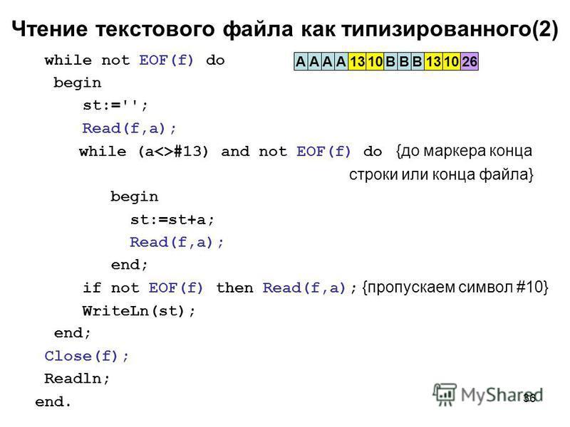 36 Чтение текстового файла как типизированного(2) while not EOF(f) do begin st:=''; Read(f,a); while (a<>#13) and not EOF(f) do {до маркера конца строки или конца файла} begin st:=st+a; Read(f,a); end; if not EOF(f) then Read(f,a); {пропускаем символ