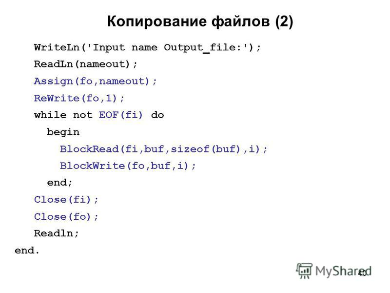 40 Копирование файлов (2) WriteLn('Input name Output_file:'); ReadLn(nameout); Assign(fo,nameout); ReWrite(fo,1); while not EOF(fi) do begin BlockRead(fi,buf,sizeof(buf),i); BlockWrite(fo,buf,i); end; Close(fi); Close(fo); Readln; end.