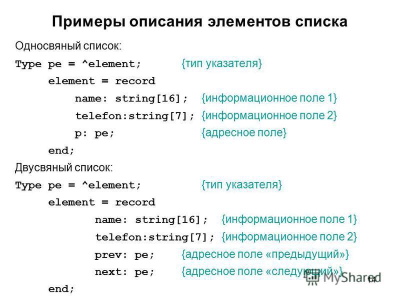 14 Примеры описания элементов списка Односвяный список: Type pe = ^element; {тип указателя} element = record name: string[16]; {информационное поле 1} telefon:string[7]; {информационное поле 2} p: pe; {адресное поле} end; Двусвяный список: Type pe =