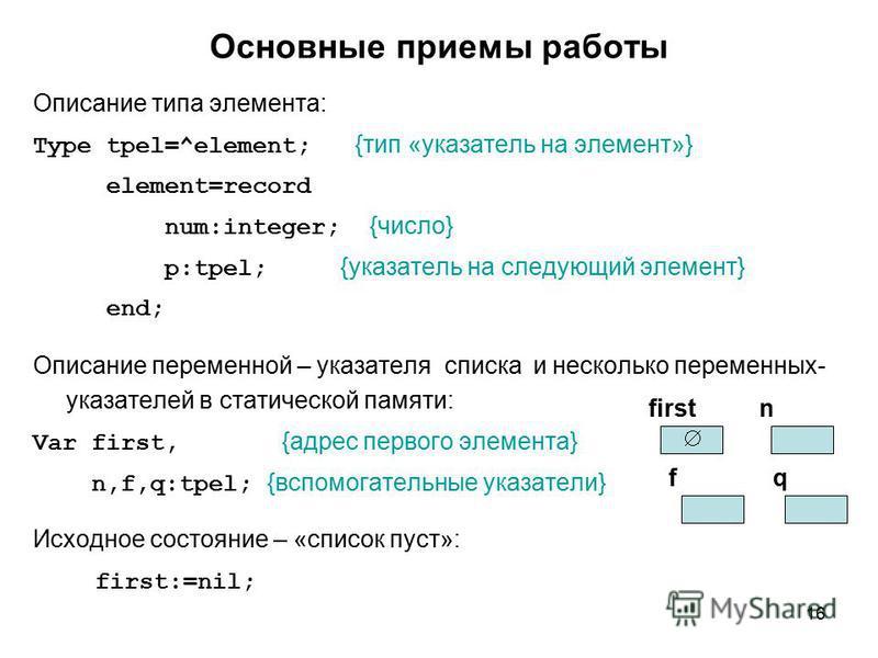 16 Основные приемы работы Описание типа элемента: Type tpel=^element; {тип «указатель на элемент»} element=record num:integer; {число} p:tpel; {указатель на следующий элемент} end; Описание переменной – указателя списка и несколько переменных- указат