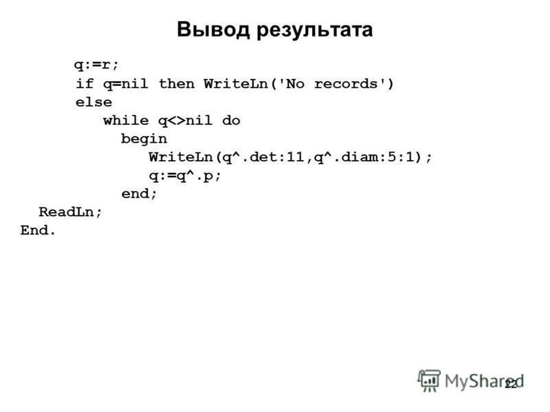 22 Вывод результата q:=r; if q=nil then WriteLn('No records') else while q<>nil do begin WriteLn(q^.det:11,q^.diam:5:1); q:=q^.p; end; ReadLn; End.