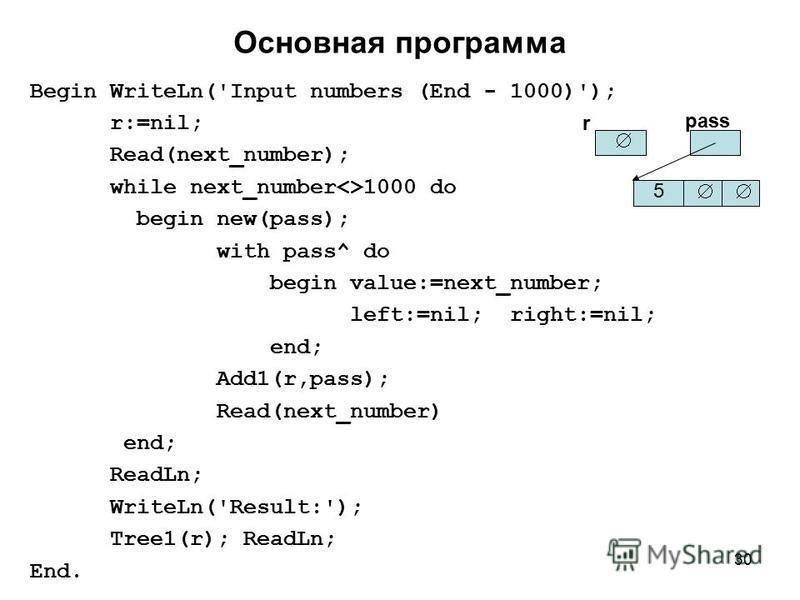 30 Основная программа Begin WriteLn('Input numbers (End - 1000)'); r:=nil; Read(next_number); while next_number<>1000 do begin new(pass); with pass^ do begin value:=next_number; left:=nil; right:=nil; end; Add1(r,pass); Read(next_number) end; ReadLn;