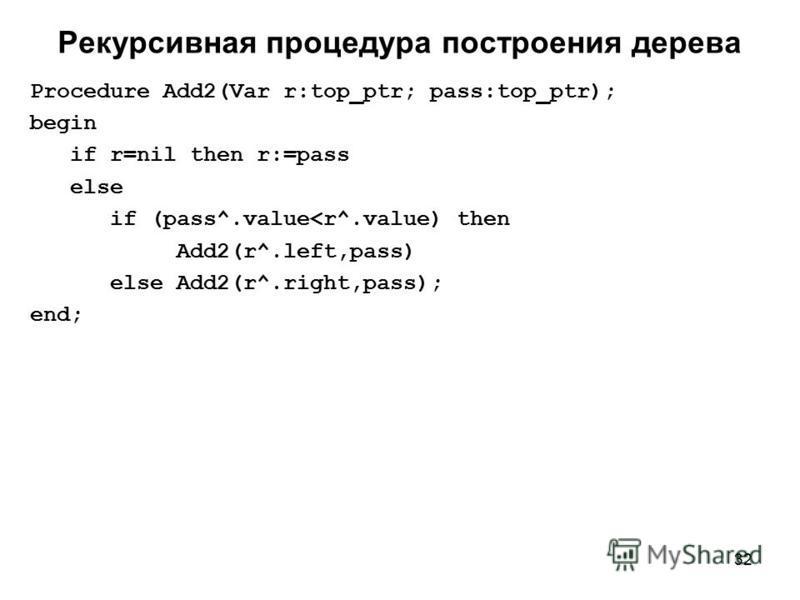 32 Рекурсивная процедура построения дерева Procedure Add2(Var r:top_ptr; pass:top_ptr); begin if r=nil then r:=pass else if (pass^.value<r^.value) then Add2(r^.left,pass) else Add2(r^.right,pass); end;