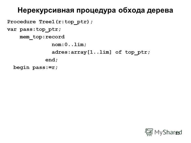 33 Нерекурсивная процедура обхода дерева Procedure Tree1(r:top_ptr); var pass:top_ptr; mem_top:record nom:0..lim; adres:array[1..lim] of top_ptr; end; begin pass:=r;