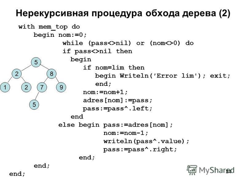 34 Нерекурсивная процедура обхода дерева (2) with mem_top do begin nom:=0; while (pass<>nil) or (nom<>0) do if pass<>nil then begin if nom=lim then begin Writeln(Error lim'); exit; end; nom:=nom+1; adres[nom]:=pass; pass:=pass^.left; end else begin p