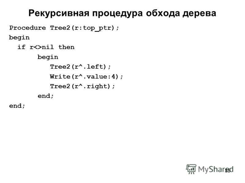 35 Рекурсивная процедура обхода дерева Procedure Tree2(r:top_ptr); begin if r<>nil then begin Tree2(r^.left); Write(r^.value:4); Tree2(r^.right); end;