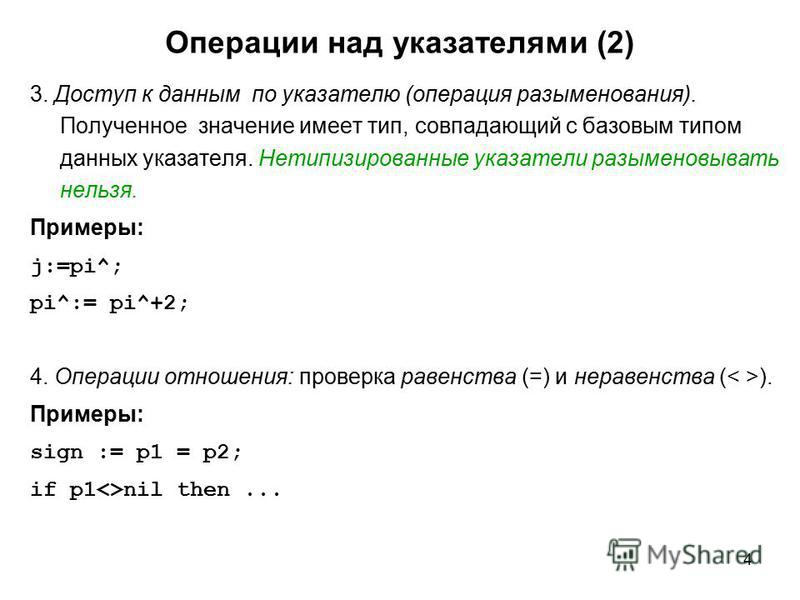 4 Операции над указателями (2) 3. Доступ к данным по указателю (операция разыменования). Полученное значение имеет тип, совпадающий с базовым типом данных указателя. Нетипизированные указатели разыменовывать нельзя. Примеры: j:=pi^; pi^:= pi^+2; 4. О