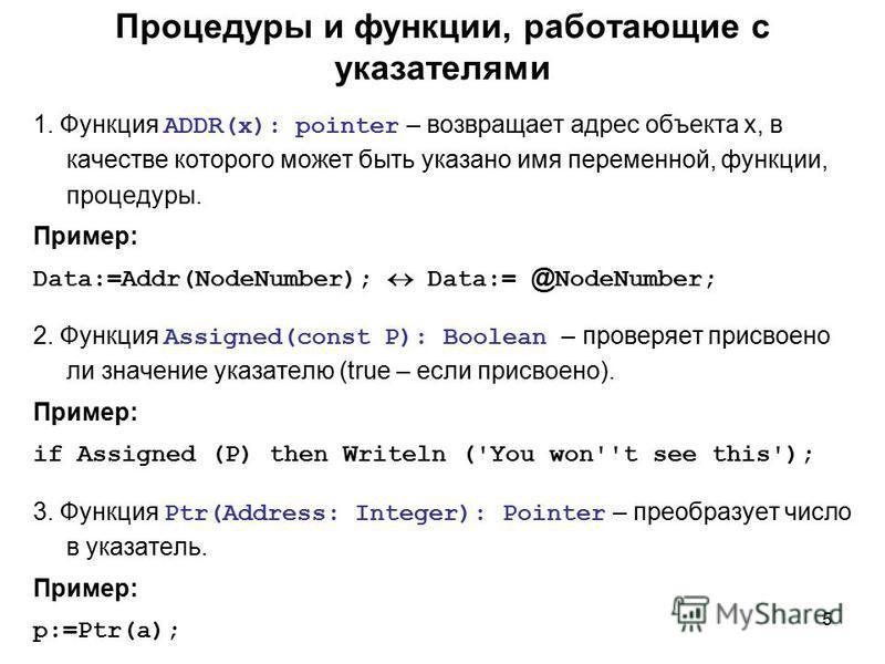 5 Процедуры и функции, работающие с указателями 1. Функция ADDR(x): pointer – возвращает адрес объекта x, в качестве которого может быть указано имя переменной, функции, процедуры. Пример: Data:=Addr(NodeNumber); Data:= @ NodeNumber; 2. Функция Assig