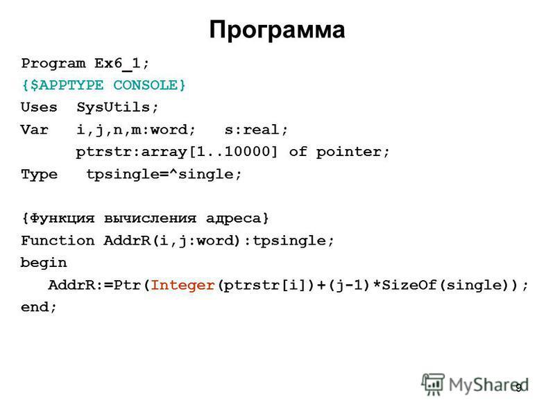 9 Программа Program Ex6_1; {$APPTYPE CONSOLE} Uses SysUtils; Var i,j,n,m:word; s:real; ptrstr:array[1..10000] of pointer; Type tpsingle=^single; {Функция вычисления адреса} Function AddrR(i,j:word):tpsingle; begin AddrR:=Ptr(Integer(ptrstr[i])+(j-1)*