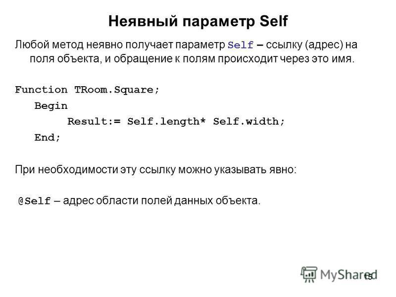 15 Неявный параметр Self Любой метод неявно получает параметр Self – ссылку (адрес) на поля объекта, и обращение к полям происходит через это имя. Function TRoom.Square; Begin Result:= Self.length* Self.width; End; При необходимости эту ссылку можно