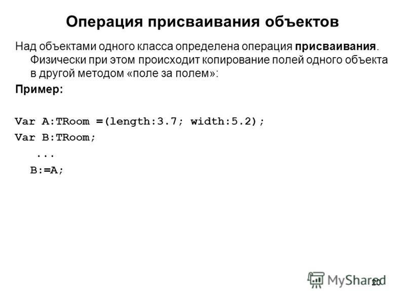 20 Операция присваивания объектов Над объектами одного класса определена операция присваивания. Физически при этом происходит копирование полей одного объекта в другой методом «поле за полем»: Пример: Var A:TRoom =(length:3.7; width:5.2); Var B:TRoom